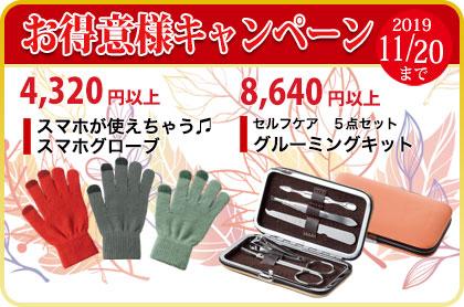 <span>秋のお得意様キャンペーン2019/11/20まで</span>お得意様キャンペーン4,320円以上で「スマホが使えちゃう♫-スマホグローブ」。8,640円以上のご購入で、「セルフケア5点セット-グルーミングキット」をプレゼント